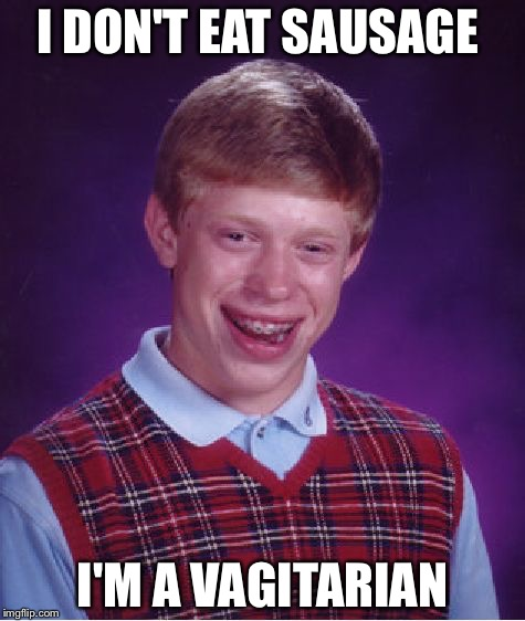 Bad Luck Brian |  I DON'T EAT SAUSAGE; I'M A VAGITARIAN | image tagged in memes,bad luck brian | made w/ Imgflip meme maker