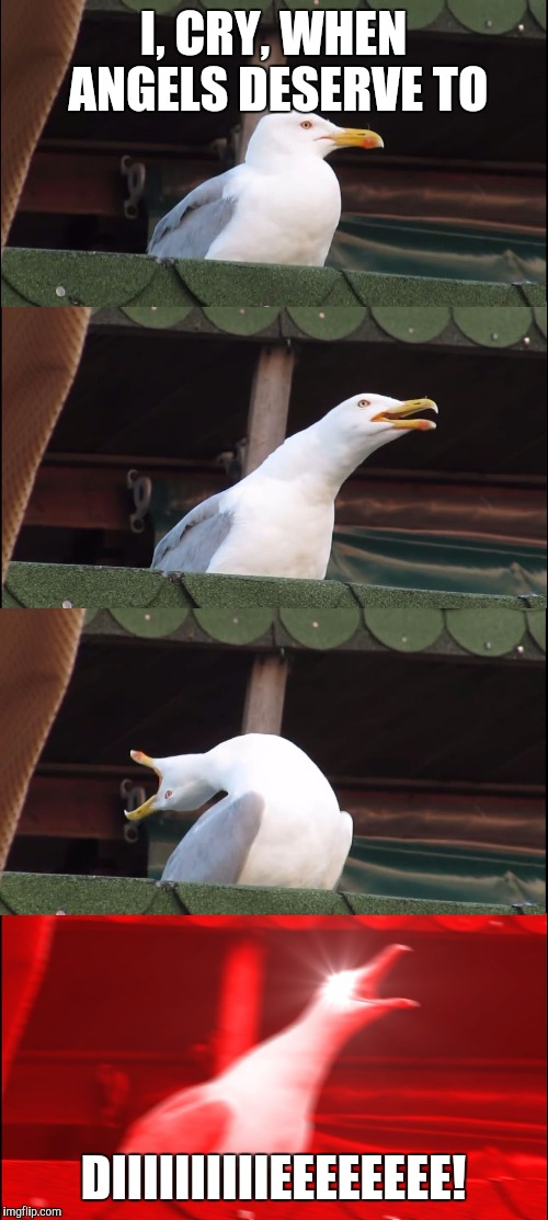 Inhaling Seagull Meme | I, CRY, WHEN ANGELS DESERVE TO DIIIIIIIIIIEEEEEEEE! | image tagged in inhaling seagull | made w/ Imgflip meme maker
