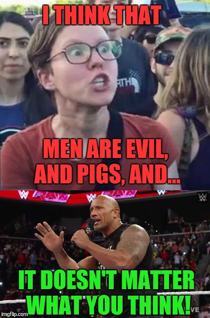 I THINK THAT IT DOESN'T MATTER WHAT YOU THINK! MEN ARE EVIL, AND PIGS, AND... | image tagged in angry feminist,feminism,the rock,dwayne johnson,memes | made w/ Imgflip meme maker