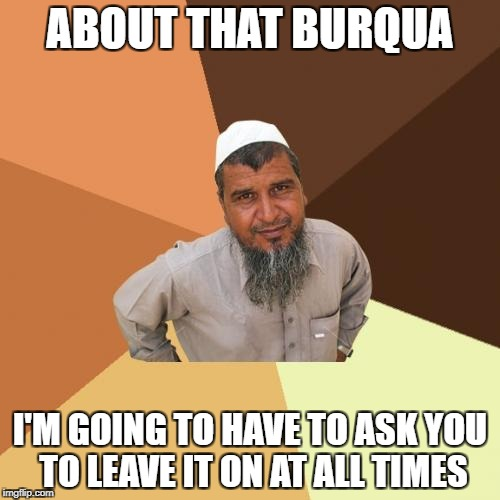 Ordinary Muslim Man Meme | ABOUT THAT BURQUA I'M GOING TO HAVE TO ASK YOU TO LEAVE IT ON AT ALL TIMES | image tagged in memes,ordinary muslim man | made w/ Imgflip meme maker