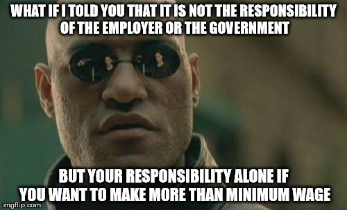 Matrix Morpheus Meme | WHAT IF I TOLD YOU THAT IT IS NOT THE RESPONSIBILITY OF THE EMPLOYER OR THE GOVERNMENT BUT YOUR RESPONSIBILITY ALONE IF YOU WANT TO MAKE MOR | image tagged in memes,matrix morpheus | made w/ Imgflip meme maker