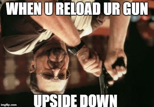 Am I The Only One Around Here Meme | WHEN U RELOAD UR GUN UPSIDE DOWN | image tagged in memes,am i the only one around here | made w/ Imgflip meme maker