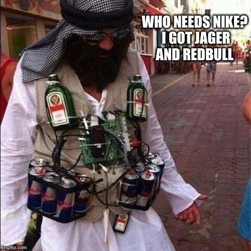 WHO NEEDS NIKE? I GOT JAGER AND REDBULL | made w/ Imgflip meme maker