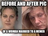 BEFORE AND AFTER PIC OF A WOMAN MARRIED TO A MEMER | made w/ Imgflip meme maker