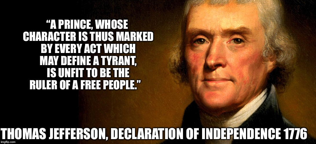 "Thomas Jefferson | ""A PRINCE, WHOSE CHARACTER IS THUS MARKED BY EVERY ACT WHICH MAY DEFINE A TYRANT, IS UNFIT TO BE THE RULER OF A FREE PEOPLE."" THOMAS JEFFERS 
