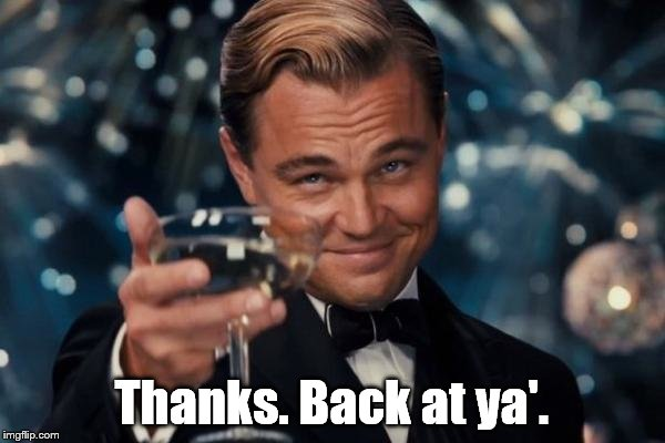 Leonardo Dicaprio Cheers Meme | Thanks. Back at ya'. | image tagged in memes,leonardo dicaprio cheers | made w/ Imgflip meme maker