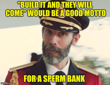 "Or is that ""Come and they will build it""?   (kind of a ""Which came first?"" thing) 