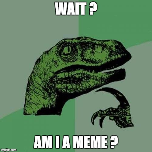 Philosoraptor Meme | WAIT ? AM I A MEME ? | image tagged in memes,philosoraptor | made w/ Imgflip meme maker