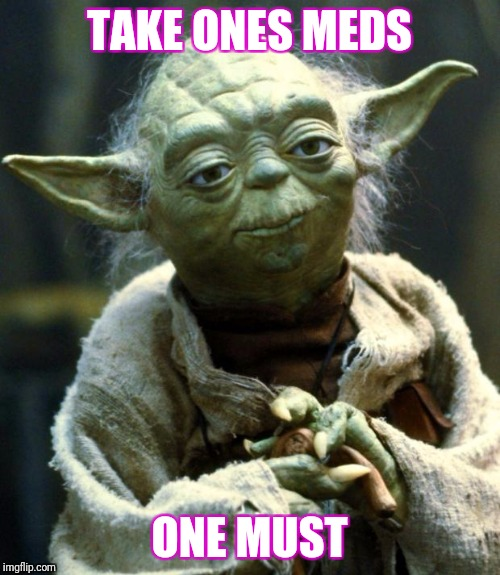 Star Wars Yoda Meme | TAKE ONES MEDS ONE MUST | image tagged in memes,star wars yoda | made w/ Imgflip meme maker