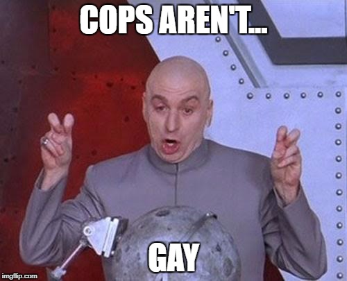 Dr Evil Laser Meme | COPS AREN'T... GAY | image tagged in memes,dr evil laser | made w/ Imgflip meme maker
