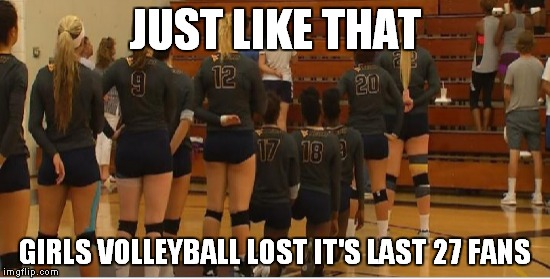 What a crowd! |  JUST LIKE THAT; GIRLS VOLLEYBALL LOST IT'S LAST 27 FANS | image tagged in kneeling,star spangled banner | made w/ Imgflip meme maker