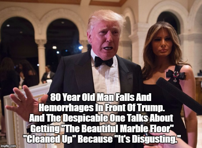 """80 Year Old Man Falls And Hemorrhages In Front Of Trump. And The Despicable One Talks About Getting """"The Beautiful Marble Floor"""" """"Cleaned Up   made w/ Imgflip meme maker"""
