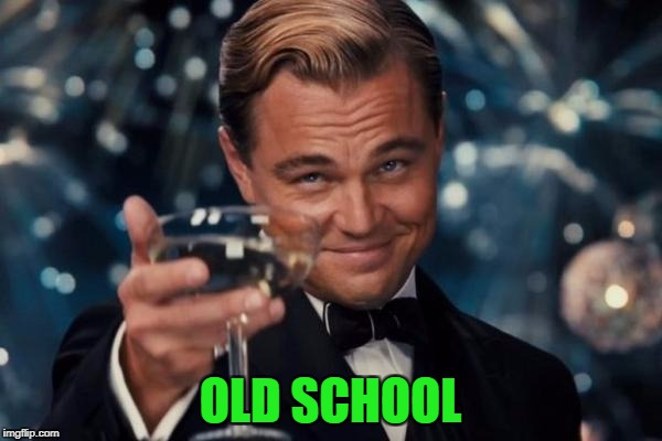 Leonardo Dicaprio Cheers Meme | OLD SCHOOL | image tagged in memes,leonardo dicaprio cheers | made w/ Imgflip meme maker
