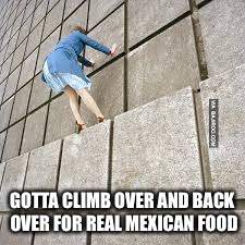 GOTTA CLIMB OVER AND BACK OVER FOR REAL MEXICAN FOOD | made w/ Imgflip meme maker