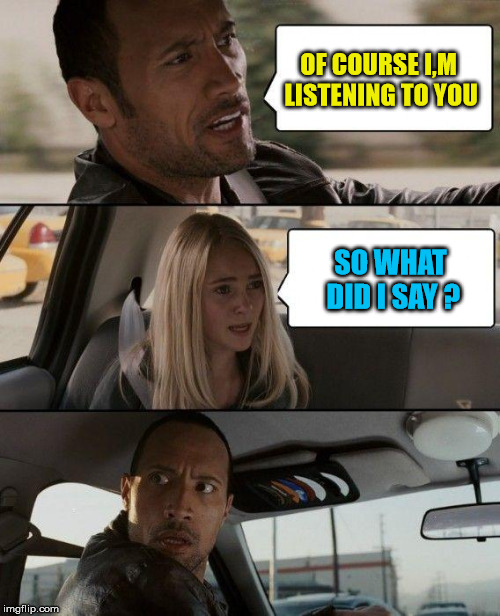 When your partner asks , are you listening to me ? | OF COURSE I,M LISTENING TO YOU SO WHAT DID I SAY ? | image tagged in memes,the rock driving,funny | made w/ Imgflip meme maker