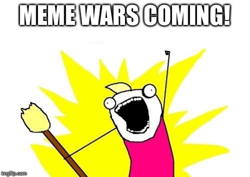 X All The Y Meme | MEME WARS COMING! | image tagged in memes,x all the y | made w/ Imgflip meme maker