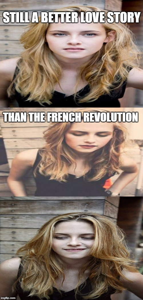 STILL A BETTER LOVE STORY THAN THE FRENCH REVOLUTION | made w/ Imgflip meme maker