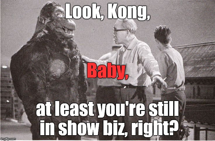 Kong with Director | Look, Kong, at least you're still in show biz, right? Baby, | image tagged in kong with director | made w/ Imgflip meme maker