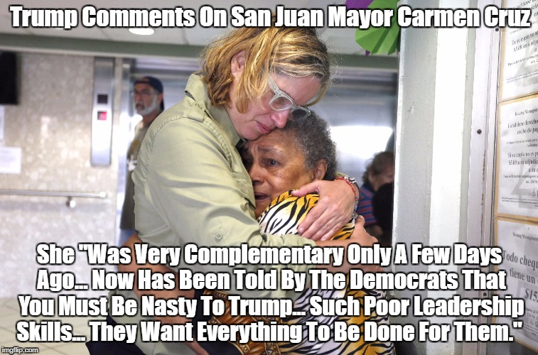"""Trump Comments On San Juan Mayor Carmen Cruz She """"Was Very Complementary Only A Few Days Ago... Now Has Been Told By The Democrats That You    made w/ Imgflip meme maker"""