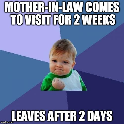 Success Kid Meme | MOTHER-IN-LAW COMES TO VISIT FOR 2 WEEKS LEAVES AFTER 2 DAYS | image tagged in memes,success kid | made w/ Imgflip meme maker