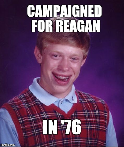 Now this explains why Reagan really lost in '76  | CAMPAIGNED FOR REAGAN IN '76 | image tagged in memes,bad luck brian,ronald reagan,political meme,jbmemegeek | made w/ Imgflip meme maker