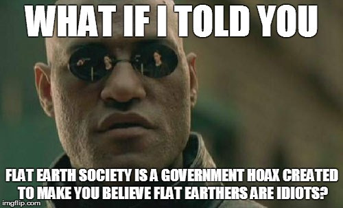 Morpheus tells you the truth about Flat Earth | WHAT IF I TOLD YOU FLAT EARTH SOCIETY IS A GOVERNMENT HOAX CREATED TO MAKE YOU BELIEVE FLAT EARTHERS ARE IDIOTS? | image tagged in memes,matrix morpheus,flat earth,truth,conspiracy,conspiracy theory | made w/ Imgflip meme maker