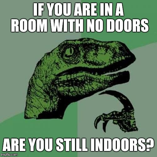 You get into the room through a window | IF YOU ARE IN A ROOM WITH NO DOORS ARE YOU STILL INDOORS? | image tagged in memes,philosoraptor,think,meme thinking | made w/ Imgflip meme maker
