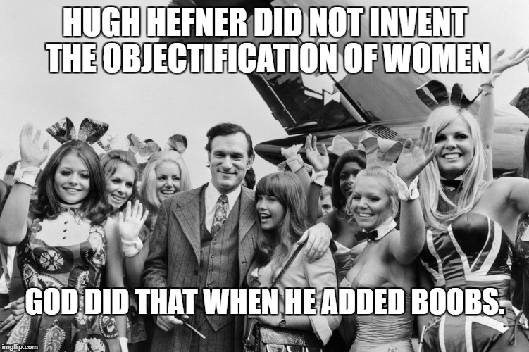 Thanks for pointing them out, Hef! | HUGH HEFNER DID NOT INVENT THE OBJECTIFICATION OF WOMEN GOD DID THAT WHEN HE ADDED BOOBS. | image tagged in hugh hefner,god | made w/ Imgflip meme maker