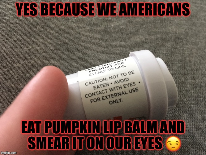 YES BECAUSE WE AMERICANS EAT PUMPKIN LIP BALM AND SMEAR IT ON OUR EYES  | image tagged in stupid,special kind of stupid,warning label,dunkin donuts | made w/ Imgflip meme maker