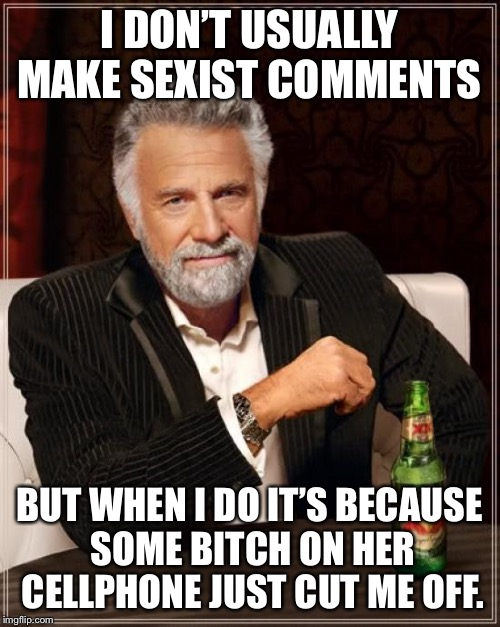 The Most Interesting Man In The World Meme | I DON'T USUALLY MAKE SEXIST COMMENTS BUT WHEN I DO IT'S BECAUSE SOME B**CH ON HER CELLPHONE JUST CUT ME OFF. | image tagged in memes,the most interesting man in the world | made w/ Imgflip meme maker