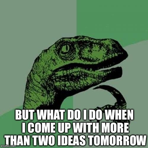 Philosoraptor Meme | BUT WHAT DO I DO WHEN I COME UP WITH MORE THAN TWO IDEAS TOMORROW | image tagged in memes,philosoraptor | made w/ Imgflip meme maker