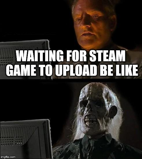 Ill Just Wait Here Meme | WAITING FOR STEAM GAME TO UPLOAD BE LIKE | image tagged in memes,ill just wait here | made w/ Imgflip meme maker