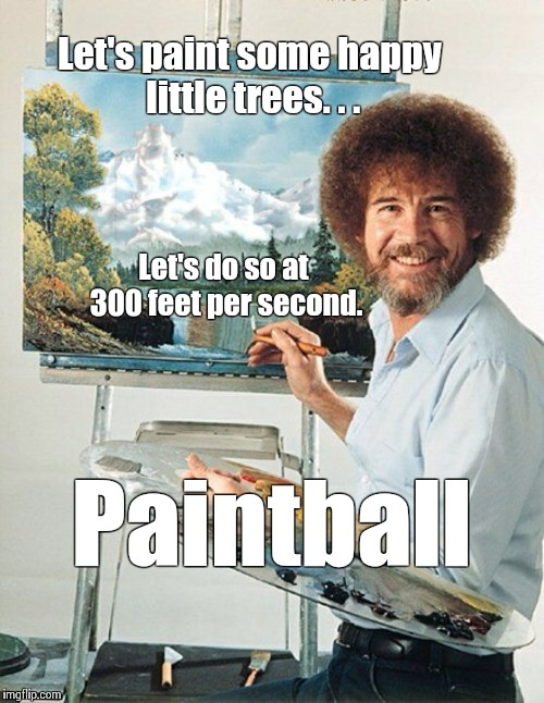Bob Ross Paintball | Let's paint some happy little trees. . . Paintball Let's do so at 300 feet per second. | image tagged in bob ross meme,paintball,bob ross,feet per second | made w/ Imgflip meme maker