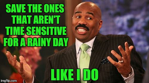 Steve Harvey Meme | SAVE THE ONES THAT AREN'T TIME SENSITIVE FOR A RAINY DAY LIKE I DO | image tagged in memes,steve harvey | made w/ Imgflip meme maker