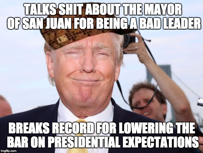 Scumbag Trump | TALKS SHIT ABOUT THE MAYOR OF SAN JUAN FOR BEING A BAD LEADER BREAKS RECORD FOR LOWERING THE BAR ON PRESIDENTIAL EXPECTATIONS | image tagged in scumbag trump,scumbag,AdviceAnimals | made w/ Imgflip meme maker