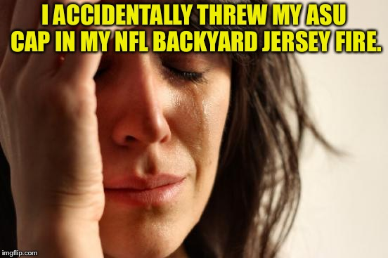 I thought it was my Redskins cap. | I ACCIDENTALLY THREW MY ASU CAP IN MY NFL BACKYARD JERSEY FIRE. | image tagged in memes,go sun devils,burn nfl burn,i want to play,they will do more,power memes | made w/ Imgflip meme maker