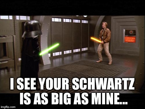 """I see your Schwartz is as big as mine..."" ~ Lord Helmet, ""Spaceballs"" 