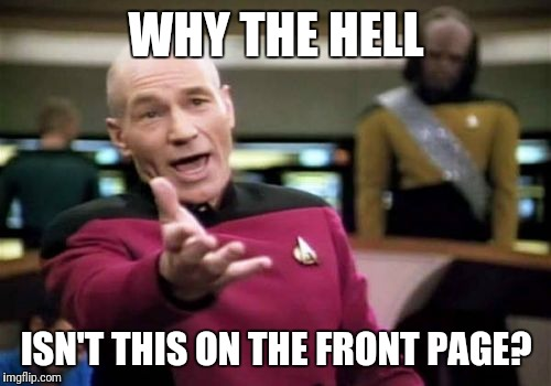 Picard Wtf Meme | WHY THE HELL ISN'T THIS ON THE FRONT PAGE? | image tagged in memes,picard wtf | made w/ Imgflip meme maker