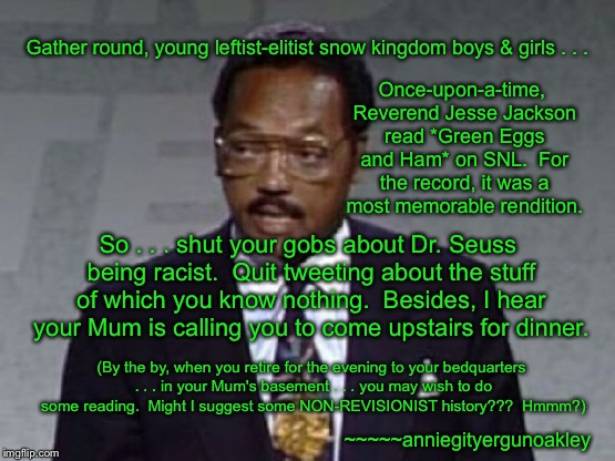 Jesse . . . and Green Eggs and Ham | Gather round, young leftist-elitist snow kingdom boys & girls . . . Once-upon-a-time, Reverend Jesse Jackson read *Green Eggs and Ham* on SN | image tagged in memes,green eggs and ham,jesse jackson,dr seuss | made w/ Imgflip meme maker