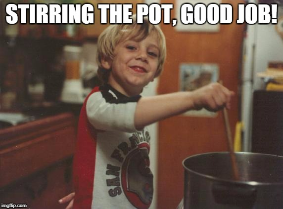 stirring the pot | STIRRING THE POT, GOOD JOB! | image tagged in stirring the pot | made w/ Imgflip meme maker