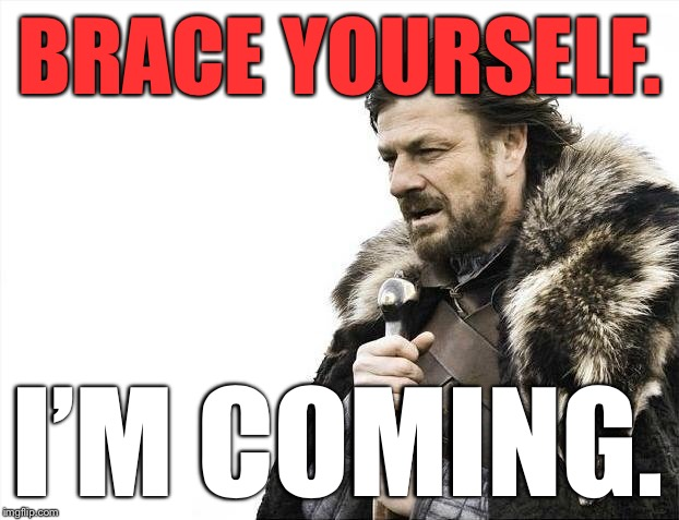 Brace Yourselves X is Coming Meme | BRACE YOURSELF. I'M COMING. | image tagged in memes,brace yourselves x is coming | made w/ Imgflip meme maker