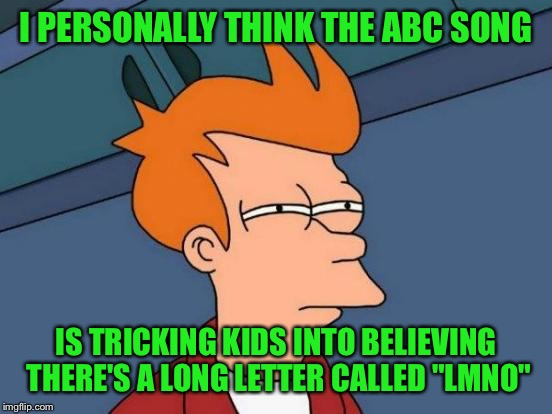 "Futurama Fry Meme | I PERSONALLY THINK THE ABC SONG IS TRICKING KIDS INTO BELIEVING THERE'S A LONG LETTER CALLED ""LMNO"" 