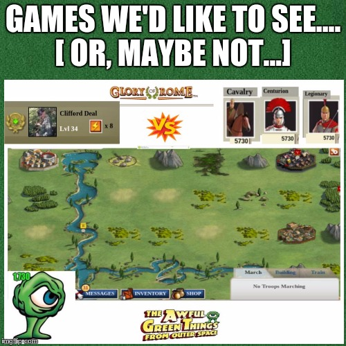 Games We'd like to see..or maybe not. |  GAMES WE'D LIKE TO SEE.... [ OR, MAYBE NOT...] | image tagged in humor memes,humor | made w/ Imgflip meme maker