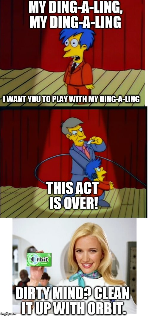 Winner, winner, frickin' Skinner! | MY DING-A-LING, MY DING-A-LING I WANT YOU TO PLAY WITH MY DING-A-LING THIS ACT IS OVER! DIRTY MIND? CLEAN IT UP WITH ORBIT. | image tagged in memes,the simpsons,my dingaling,orbit gum,lol | made w/ Imgflip meme maker