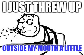 Cereal Guy Spitting | I JUST THREW UP OUTSIDE MY MOUTH A LITTLE | image tagged in memes,cereal guy spitting | made w/ Imgflip meme maker