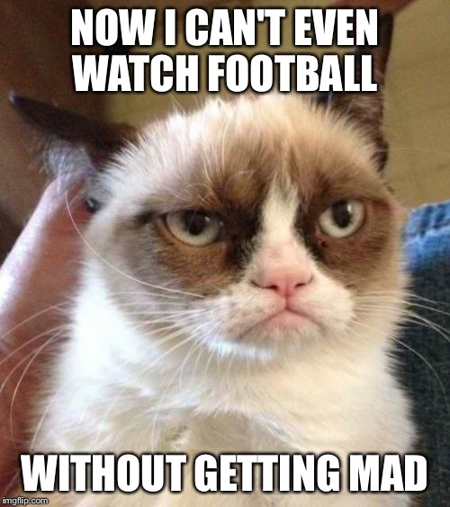 Grumpy Cat Reverse | NOW I CAN'T EVEN WATCH FOOTBALL WITHOUT GETTING MAD | image tagged in memes,grumpy cat reverse,grumpy cat | made w/ Imgflip meme maker