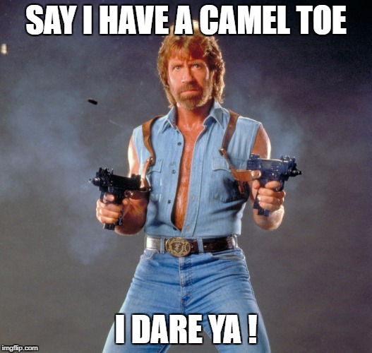Chuck Norris Guns Meme | SAY I HAVE A CAMEL TOE I DARE YA ! | image tagged in memes,chuck norris guns,chuck norris | made w/ Imgflip meme maker