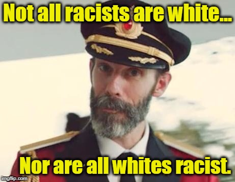 Captain Obvious | Not all racists are white... Nor are all whites racist. | image tagged in captain obvious,racism,racist,white privilege,black lives matter,nfl | made w/ Imgflip meme maker