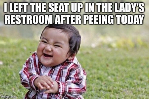 Evil Toddler Meme | I LEFT THE SEAT UP IN THE LADY'S RESTROOM AFTER PEEING TODAY | image tagged in memes,evil toddler | made w/ Imgflip meme maker