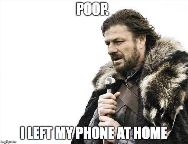 Brace Yourselves X is Coming Meme | POOP. I LEFT MY PHONE AT HOME | image tagged in memes,brace yourselves x is coming | made w/ Imgflip meme maker